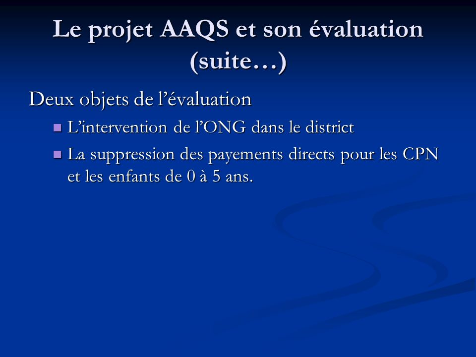 Le projet AAQS et son évaluation (suite…) Deux objets de lévaluation Lintervention de lONG dans le district Lintervention de lONG dans le district La suppression des payements directs pour les CPN et les enfants de 0 à 5 ans.