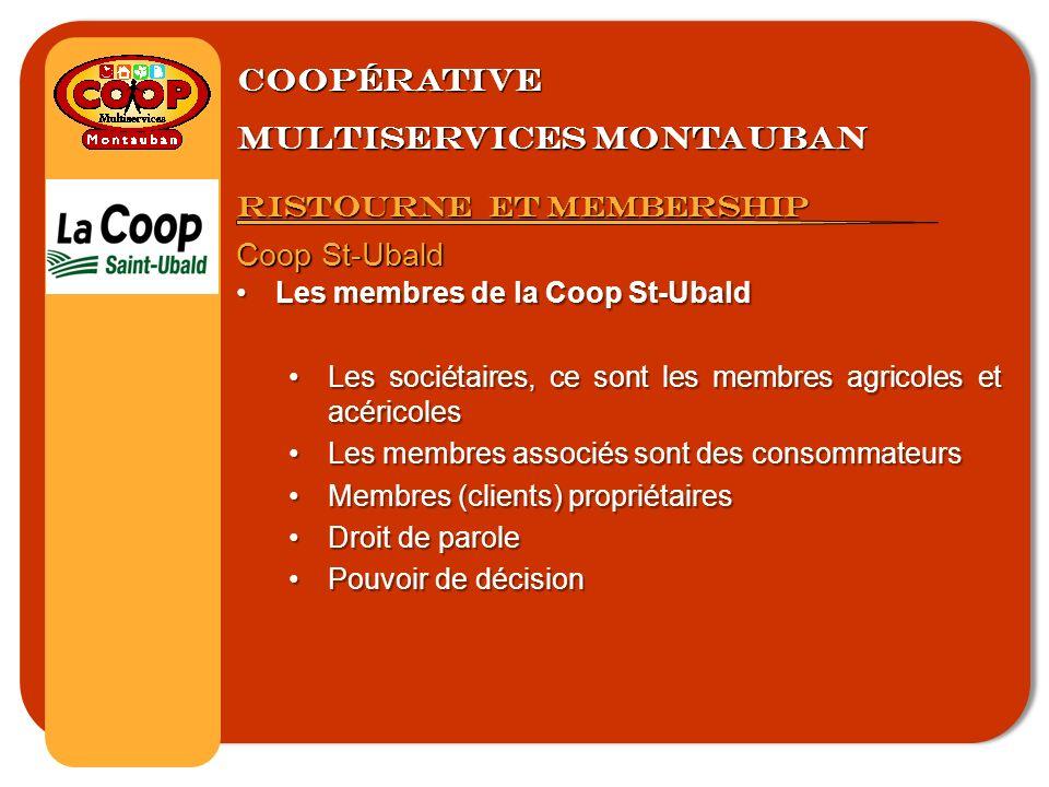 Coopérative multiservices montauban Ristourne et membership Coop St-Ubald Les membres de la Coop St-UbaldLes membres de la Coop St-Ubald Les sociétaires, ce sont les membres agricoles et acéricolesLes sociétaires, ce sont les membres agricoles et acéricoles Les membres associés sont des consommateursLes membres associés sont des consommateurs Membres (clients) propriétairesMembres (clients) propriétaires Droit de paroleDroit de parole Pouvoir de décisionPouvoir de décision