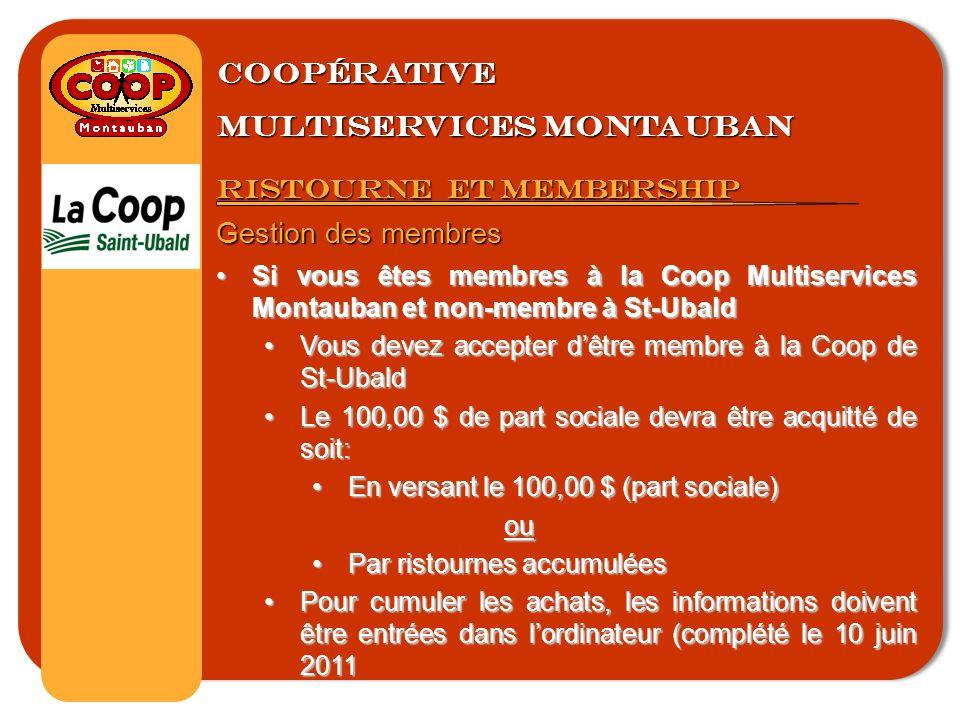 Coopérative multiservices montauban Ristourne et membership Gestion des membres Si vous êtes membres à la Coop Multiservices Montauban et non-membre à St-UbaldSi vous êtes membres à la Coop Multiservices Montauban et non-membre à St-Ubald Vous devez accepter dêtre membre à la Coop de St-UbaldVous devez accepter dêtre membre à la Coop de St-Ubald Le 100,00 $ de part sociale devra être acquitté de soit:Le 100,00 $ de part sociale devra être acquitté de soit: En versant le 100,00 $ (part sociale)En versant le 100,00 $ (part sociale)ou Par ristournes accumuléesPar ristournes accumulées Pour cumuler les achats, les informations doivent être entrées dans lordinateur (complété le 10 juin 2011Pour cumuler les achats, les informations doivent être entrées dans lordinateur (complété le 10 juin 2011