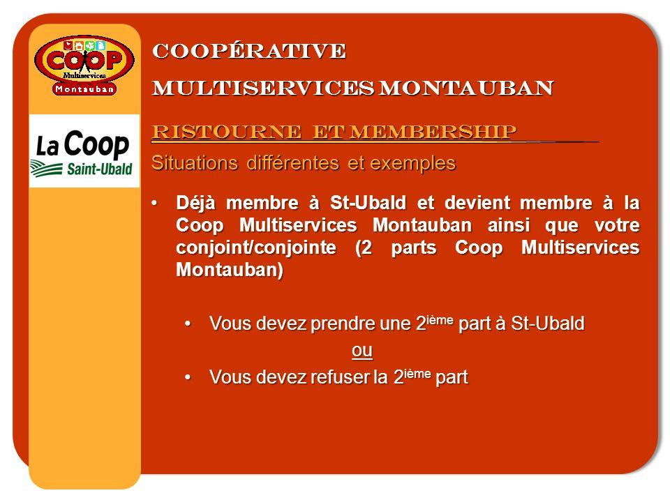 Coopérative multiservices montauban Ristourne et membership Situations différentes et exemples Déjà membre à St-Ubald et devient membre à la Coop Multiservices Montauban ainsi que votre conjoint/conjointe (2 parts Coop Multiservices Montauban)Déjà membre à St-Ubald et devient membre à la Coop Multiservices Montauban ainsi que votre conjoint/conjointe (2 parts Coop Multiservices Montauban) Vous devez prendre une 2 ième part à St-UbaldVous devez prendre une 2 ième part à St-Ubaldou Vous devez refuser la 2 ième partVous devez refuser la 2 ième part