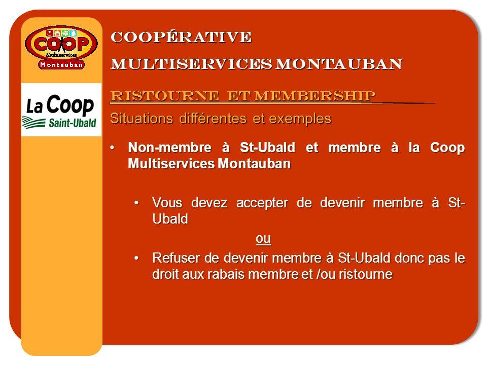 Coopérative multiservices montauban Ristourne et membership Situations différentes et exemples Non-membre à St-Ubald et membre à la Coop Multiservices MontaubanNon-membre à St-Ubald et membre à la Coop Multiservices Montauban Vous devez accepter de devenir membre à St- UbaldVous devez accepter de devenir membre à St- Ubaldou Refuser de devenir membre à St-Ubald donc pas le droit aux rabais membre et /ou ristourneRefuser de devenir membre à St-Ubald donc pas le droit aux rabais membre et /ou ristourne