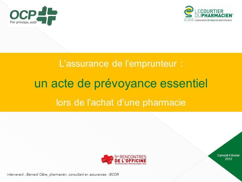 Samedi 4 février 2012 Intervenant : Bernard Cètre, pharmacien, consultant en assurances - BCOR Lassurance de lemprunteur : un acte de prévoyance essentiel lors de lachat dune pharmacie