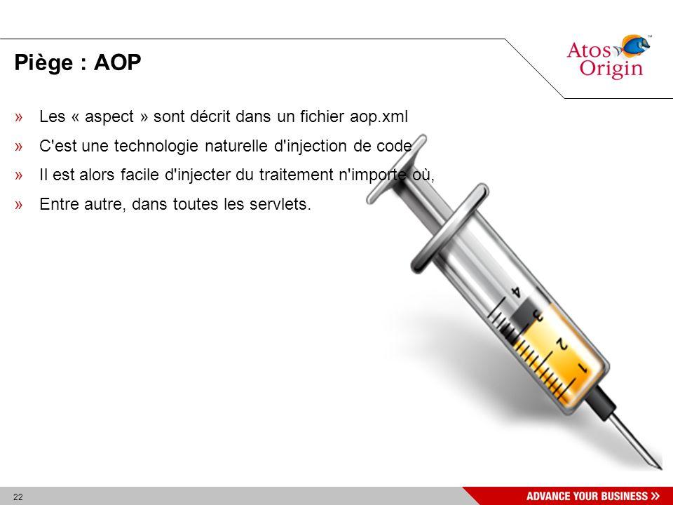 22 Piège : AOP »Les « aspect » sont décrit dans un fichier aop.xml »C'est une technologie naturelle d'injection de code »Il est alors facile d'injecte