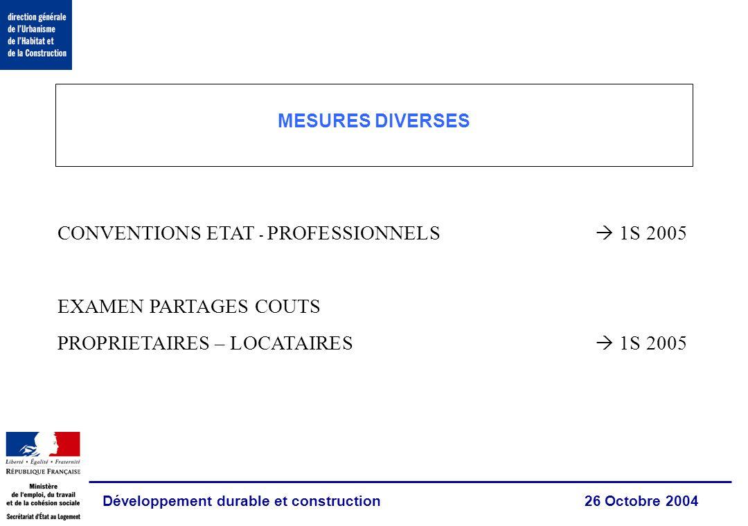 Développement durable et construction 26 Octobre 2004 MESURES DIVERSES CONVENTIONS ETAT - PROFESSIONNELS 1S 2005 EXAMEN PARTAGES COUTS PROPRIETAIRES – LOCATAIRES 1S 2005
