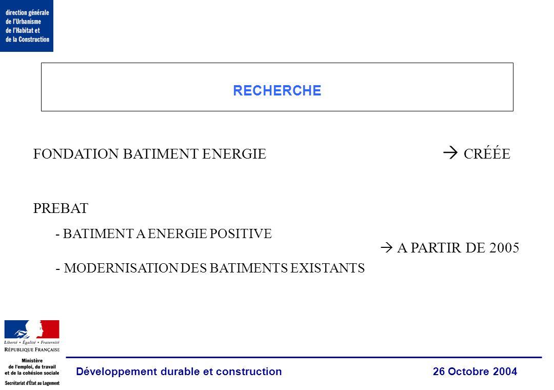 Développement durable et construction 26 Octobre 2004 RECHERCHE FONDATION BATIMENT ENERGIE CRÉÉE PREBAT - BATIMENT A ENERGIE POSITIVE - MODERNISATION DES BATIMENTS EXISTANTS A PARTIR DE 2005