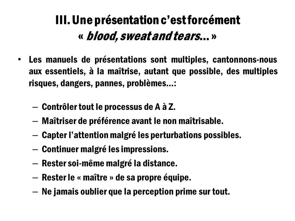 III. Une présentation cest forcément « blood, sweat and tears… » Les manuels de présentations sont multiples, cantonnons-nous aux essentiels, à la maî