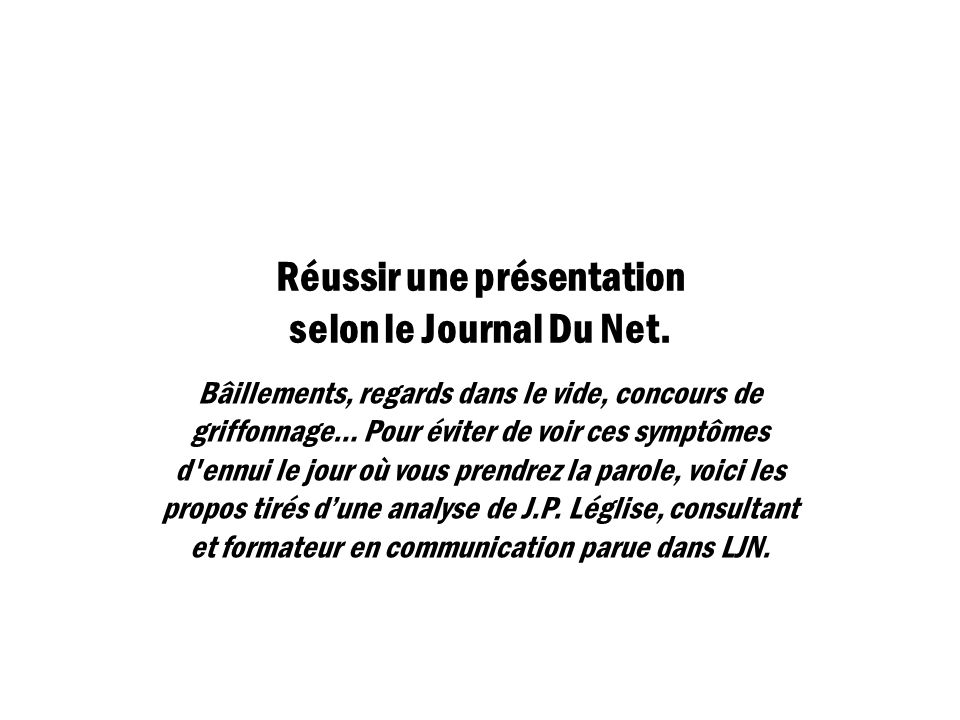 Réussir une présentation selon le Journal Du Net. Bâillements, regards dans le vide, concours de griffonnage… Pour éviter de voir ces symptômes d'ennu