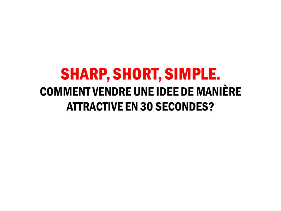 SHARP, SHORT, SIMPLE. COMMENT VENDRE UNE IDEE DE MANIÈRE ATTRACTIVE EN 30 SECONDES?