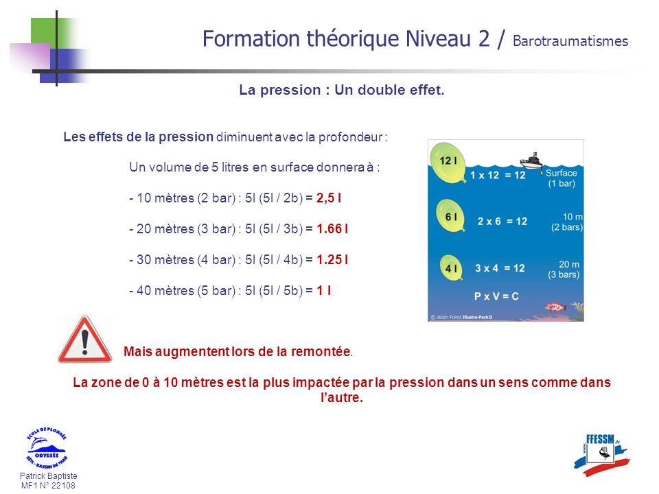 Patrick Baptiste MF1 N° 22108 Formation théorique Niveau 2 / Barotraumatismes La pression : Un double effet. Les effets de la pression diminuent avec