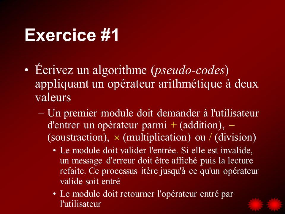 Exercice #1 Écrivez un algorithme (pseudo-codes) appliquant un opérateur arithmétique à deux valeurs –Un premier module doit demander à l'utilisateur
