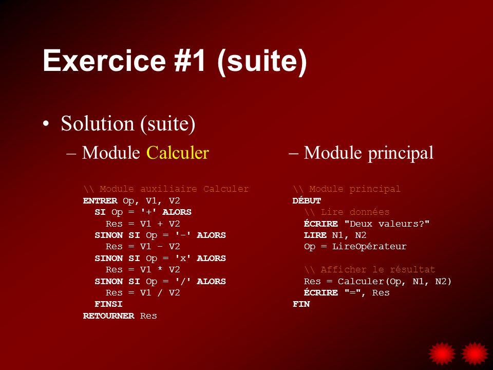 Exercice #1 (suite) Solution (suite) –Module Calculer Module principal \\ Module auxiliaire Calculer ENTRER Op, V1, V2 SI Op = '+' ALORS Res = V1 + V2