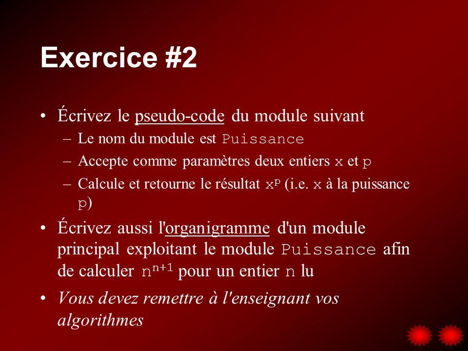 Exercice #2 Écrivez le pseudo-code du module suivant –Le nom du module est Puissance –Accepte comme paramètres deux entiers x et p –Calcule et retourn