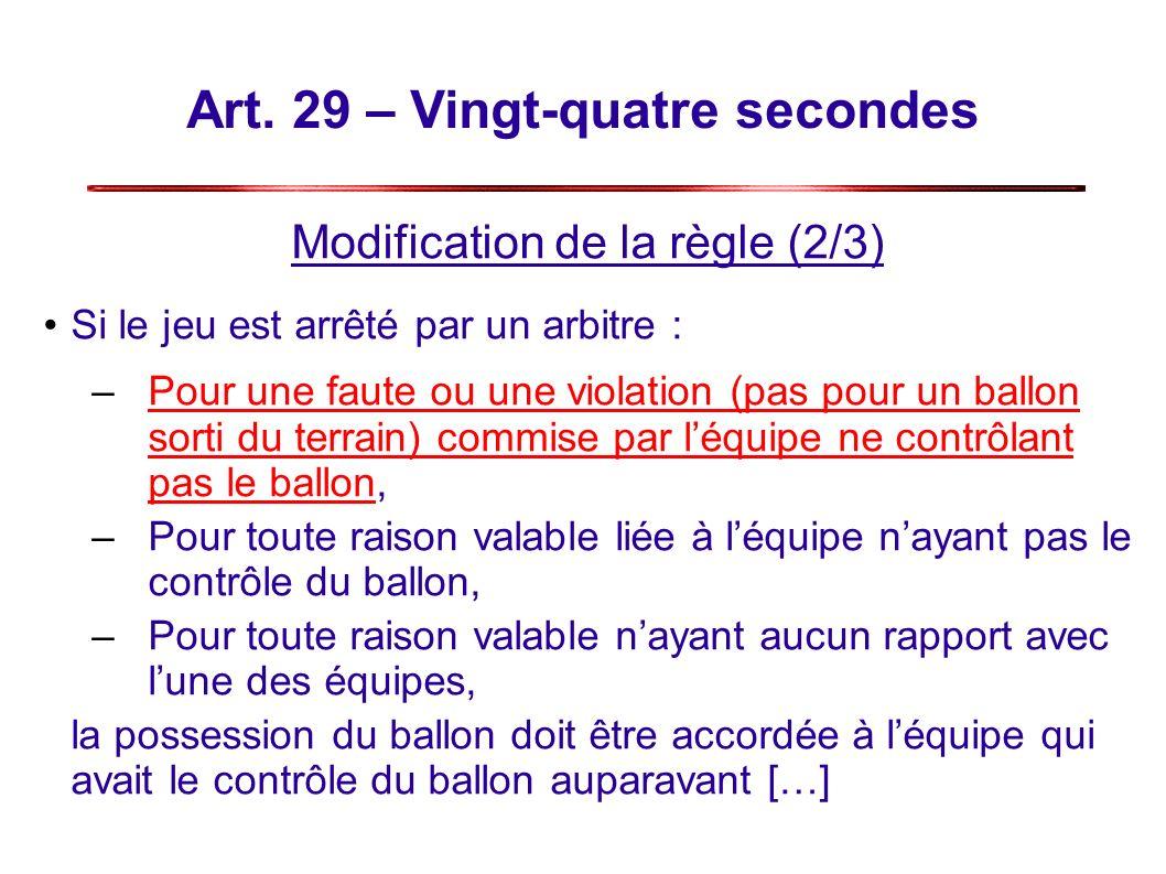 Art. 29 – Vingt-quatre secondes Modification de la règle (2/3) Si le jeu est arrêté par un arbitre : –Pour une faute ou une violation (pas pour un bal