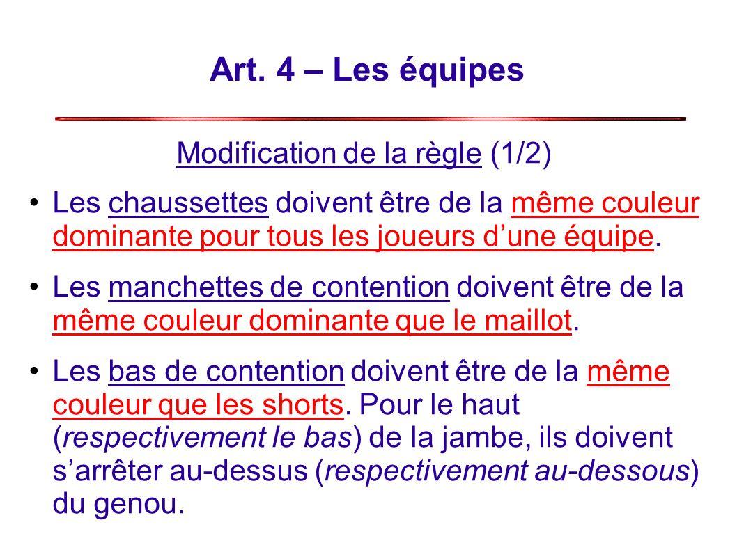 Art. 4 – Les équipes Modification de la règle (1/2) Les chaussettes doivent être de la même couleur dominante pour tous les joueurs dune équipe. Les m
