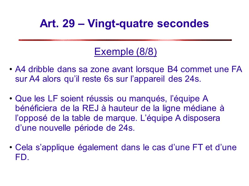 Art. 29 – Vingt-quatre secondes Exemple (8/8) A4 dribble dans sa zone avant lorsque B4 commet une FA sur A4 alors quil reste 6s sur lappareil des 24s.