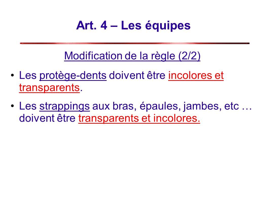 Art. 4 – Les équipes Modification de la règle (2/2) Les protège-dents doivent être incolores et transparents. Les strappings aux bras, épaules, jambes