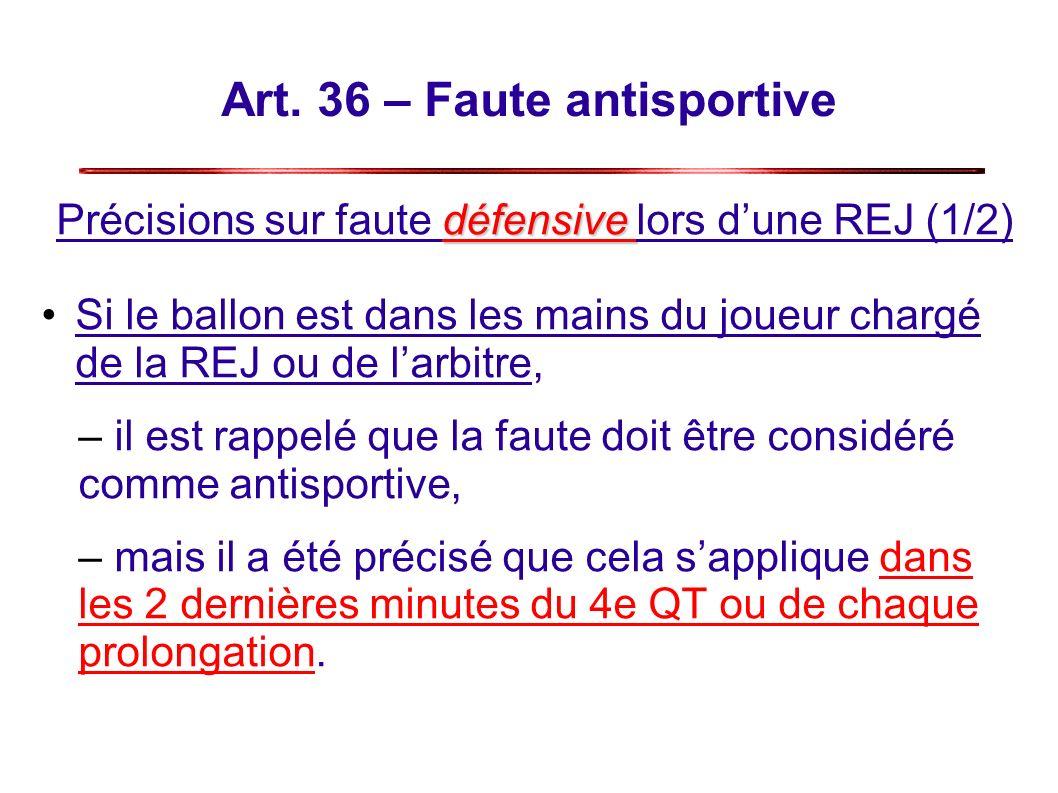 Art. 36 – Faute antisportive défensive Précisions sur faute défensive lors dune REJ (1/2) Si le ballon est dans les mains du joueur chargé de la REJ o