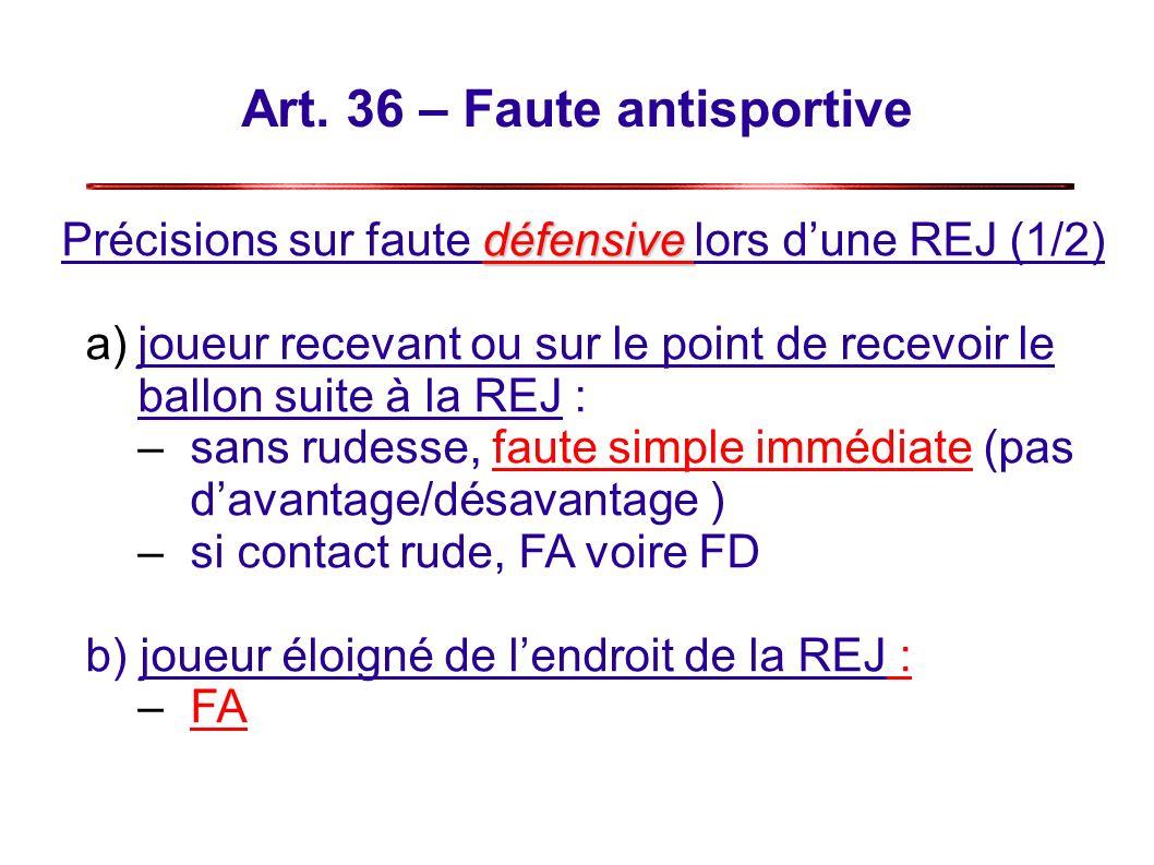 Art. 36 – Faute antisportive défensive Précisions sur faute défensive lors dune REJ (1/2) a)joueur recevant ou sur le point de recevoir le ballon suit