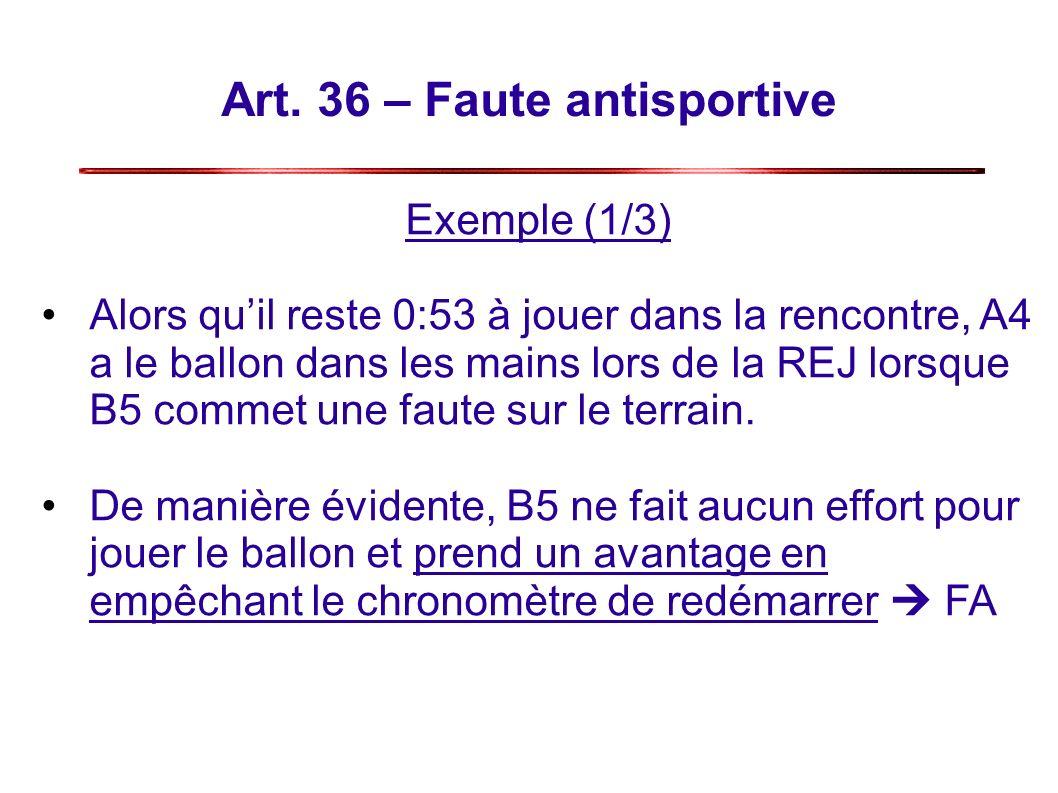 Art. 36 – Faute antisportive Exemple (1/3) Alors quil reste 0:53 à jouer dans la rencontre, A4 a le ballon dans les mains lors de la REJ lorsque B5 co