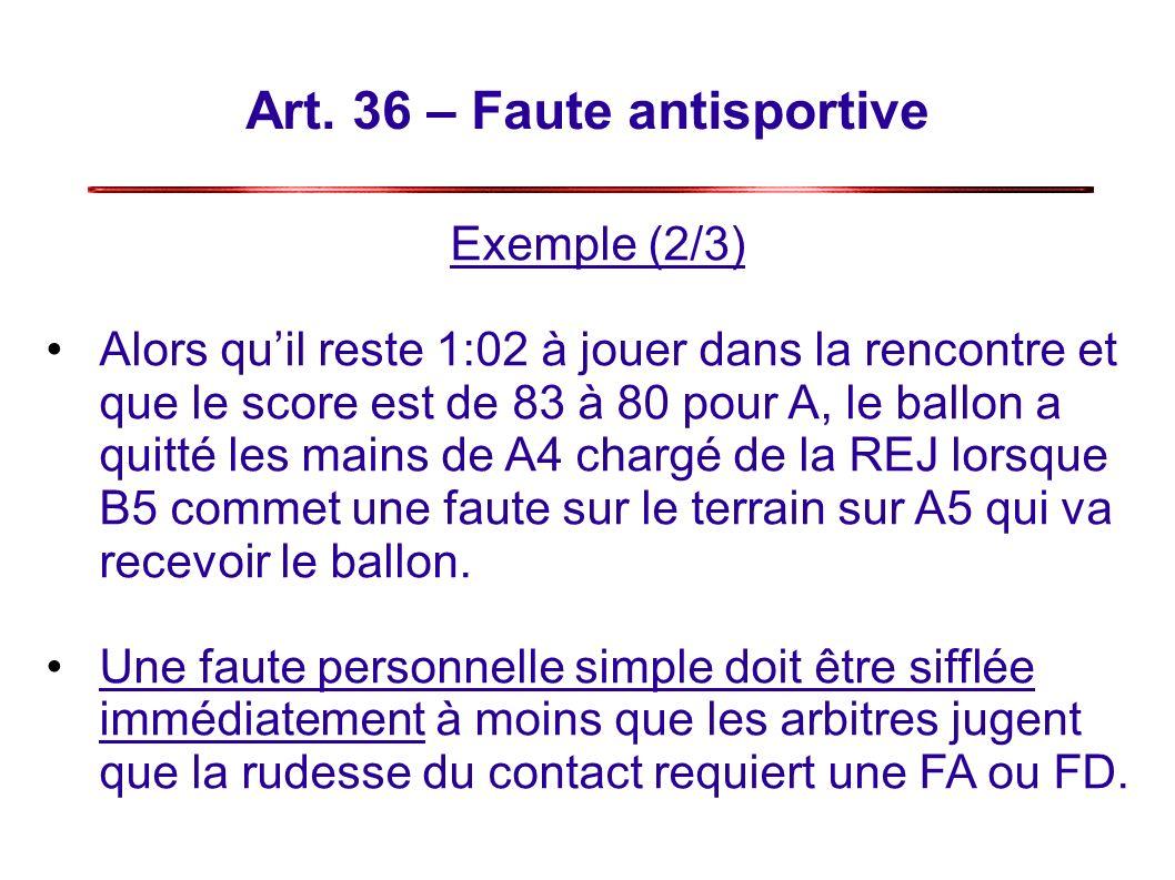 Art. 36 – Faute antisportive Exemple (2/3) Alors quil reste 1:02 à jouer dans la rencontre et que le score est de 83 à 80 pour A, le ballon a quitté l