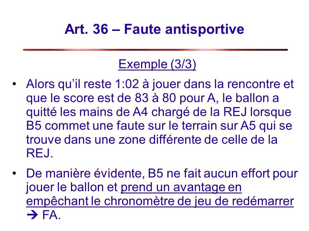 Art. 36 – Faute antisportive Exemple (3/3) Alors quil reste 1:02 à jouer dans la rencontre et que le score est de 83 à 80 pour A, le ballon a quitté l