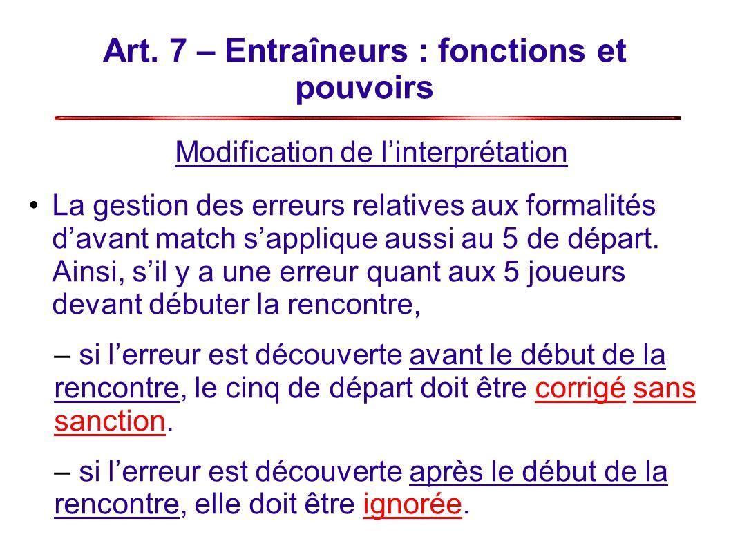 Art. 7 – Entraîneurs : fonctions et pouvoirs Modification de linterprétation La gestion des erreurs relatives aux formalités davant match sapplique au