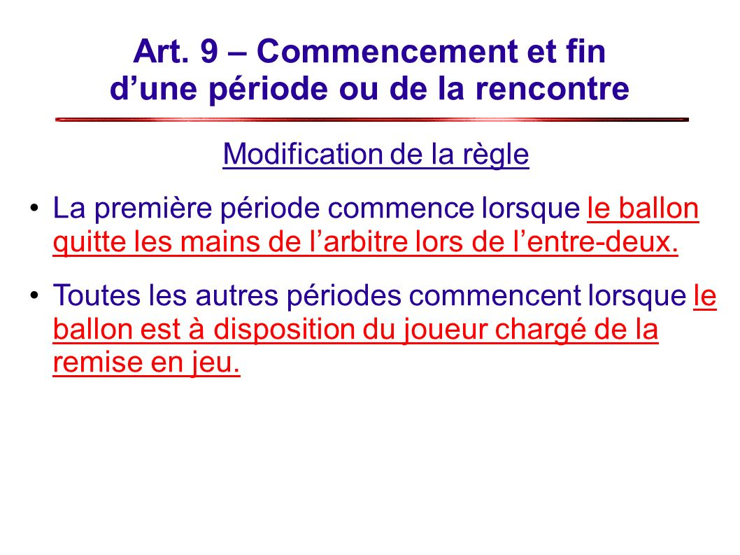 Art. 9 – Commencement et fin dune période ou de la rencontre Modification de la règle La première période commence lorsque le ballon quitte les mains