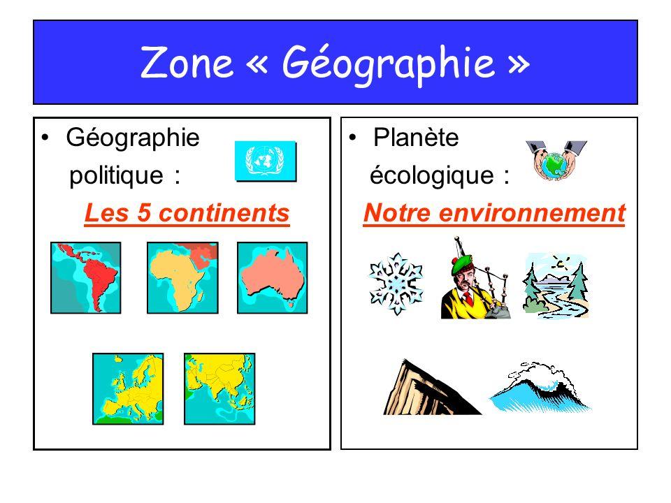 Zone « Géographie » Géographie politique : Les 5 continents Planète écologique : Notre environnement