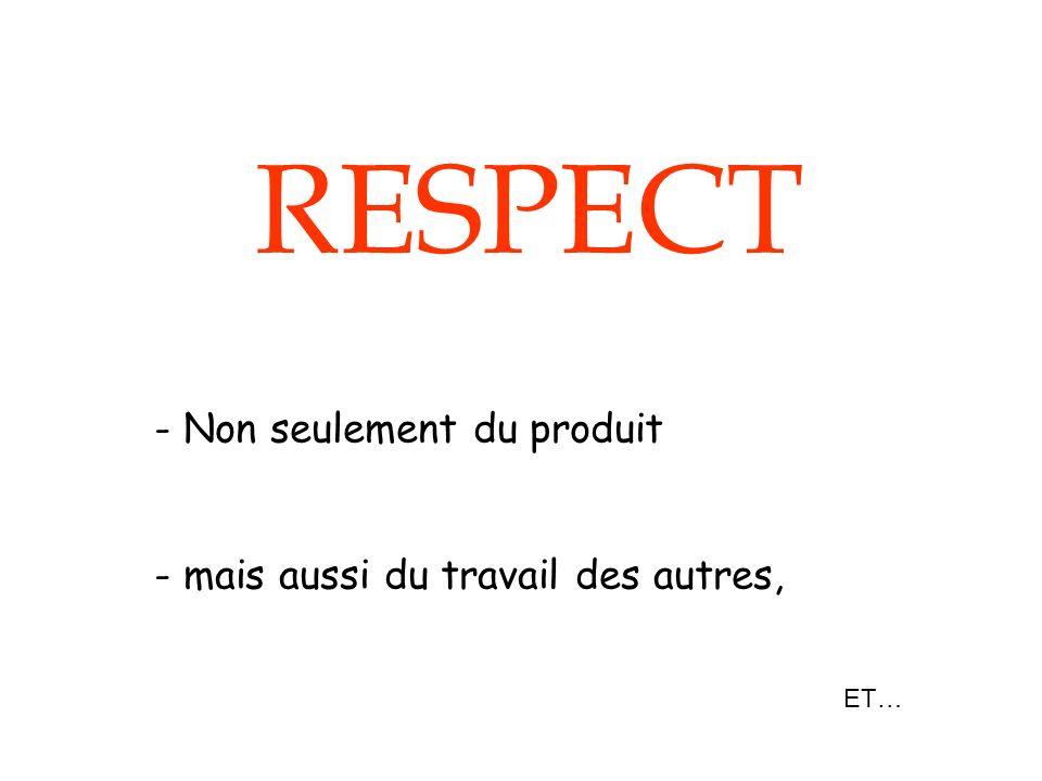 RESPECT - Non seulement du produit - mais aussi du travail des autres, ET…