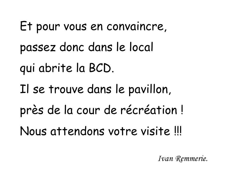 Et pour vous en convaincre, passez donc dans le local qui abrite la BCD. Il se trouve dans le pavillon, près de la cour de récréation ! Nous attendons