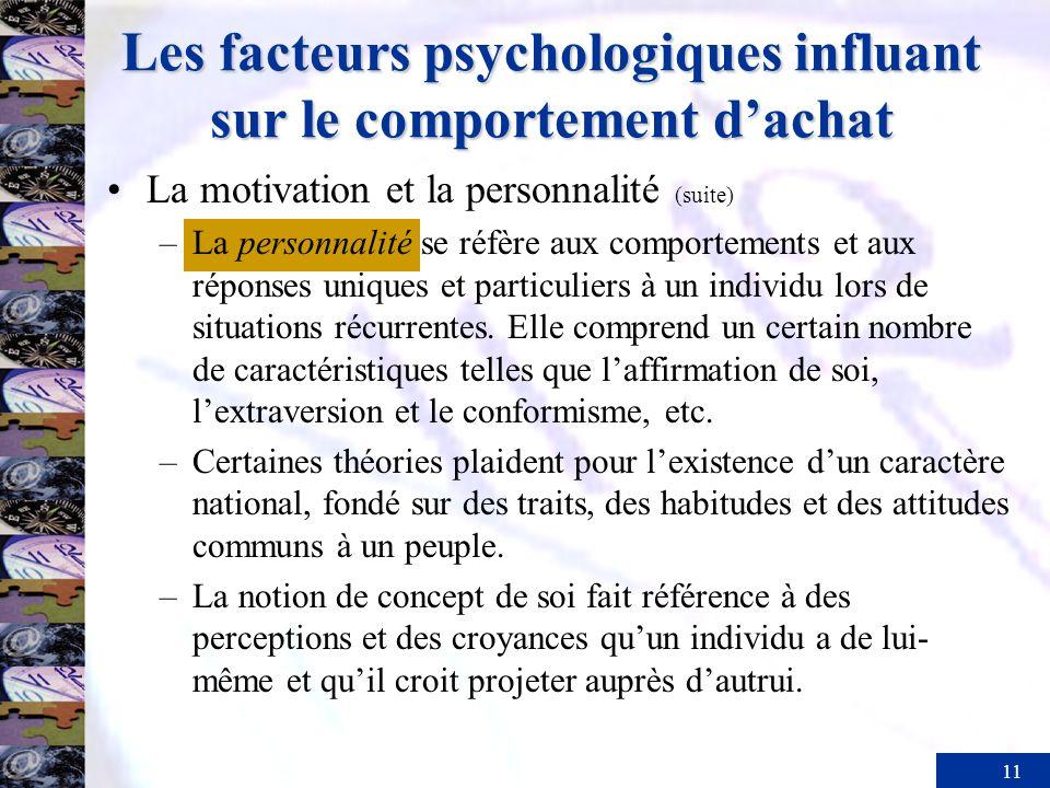 11 Les facteurs psychologiques influant sur le comportement dachat La motivation et la personnalité (suite) –La personnalité se réfère aux comportements et aux réponses uniques et particuliers à un individu lors de situations récurrentes.