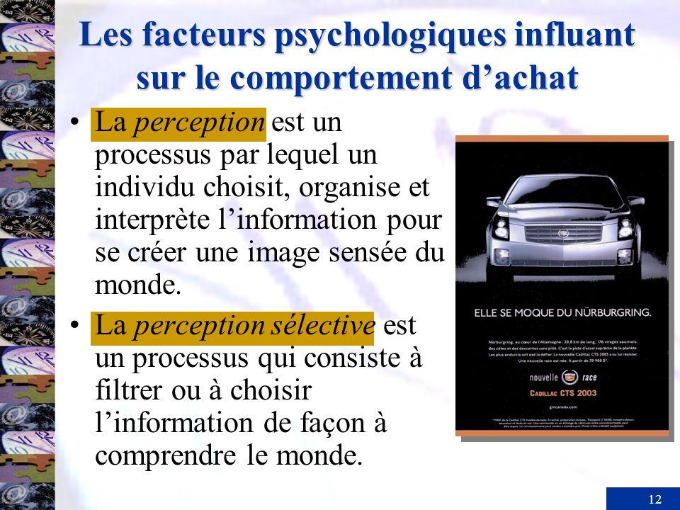 12 Les facteurs psychologiques influant sur le comportement dachat La perception est un processus par lequel un individu choisit, organise et interprète linformation pour se créer une image sensée du monde.