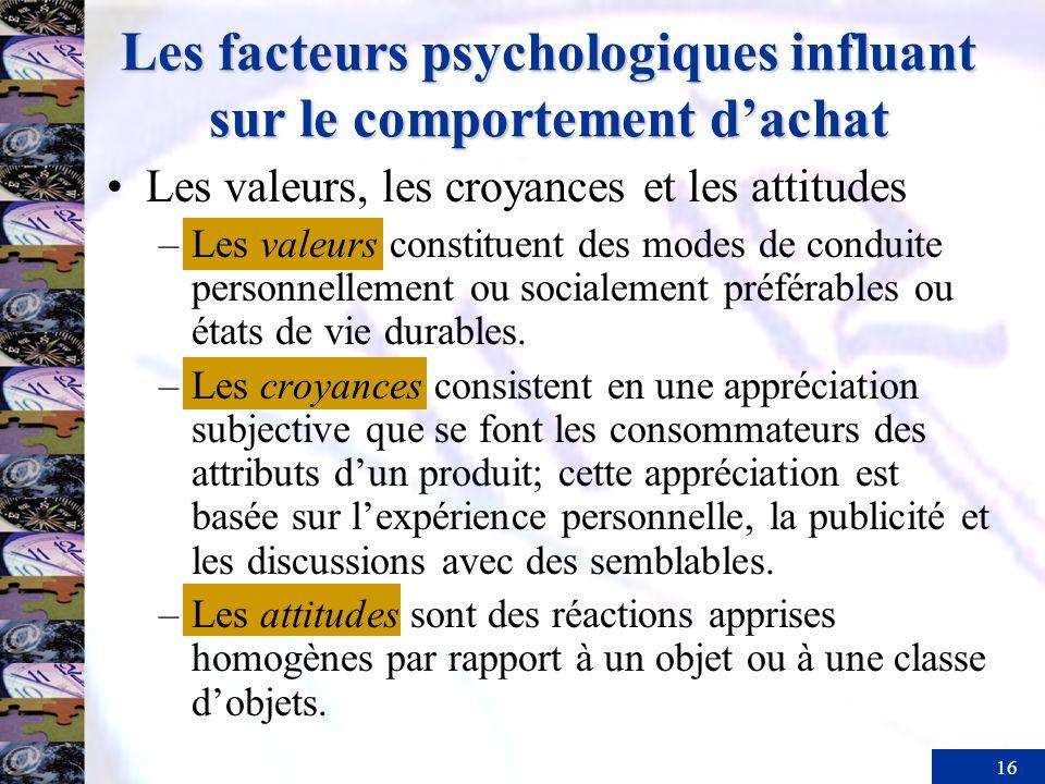 16 Les facteurs psychologiques influant sur le comportement dachat Les valeurs, les croyances et les attitudes –Les valeurs constituent des modes de conduite personnellement ou socialement préférables ou états de vie durables.