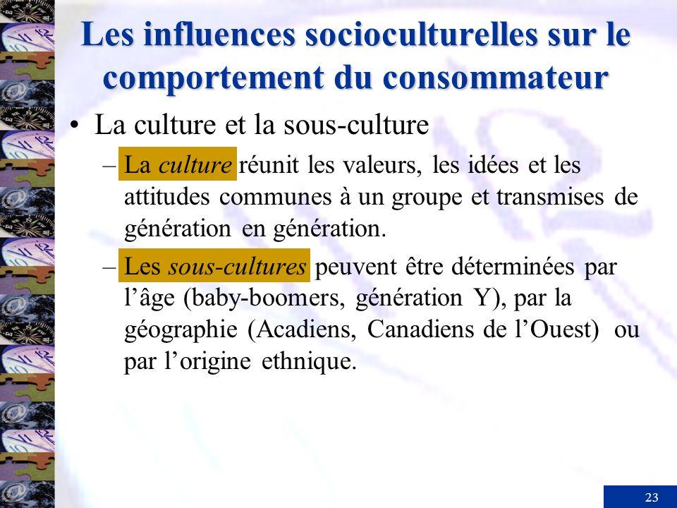 23 Les influences socioculturelles sur le comportement du consommateur La culture et la sous-culture –La culture réunit les valeurs, les idées et les