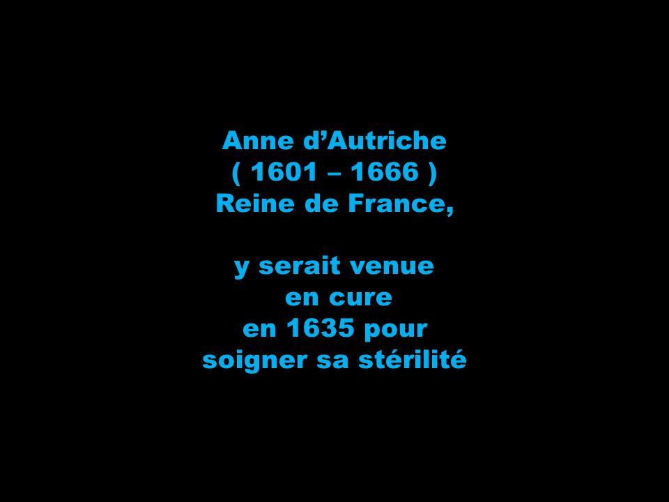 Anne dAutriche ( 1601 – 1666 ) Reine de France, y serait venue en cure en 1635 pour soigner sa stérilité