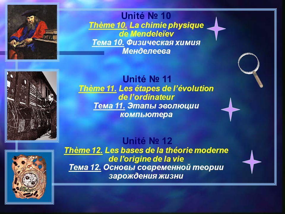 Unité 10 Thème 10. La chimie physique de Mendeleïev Тема 10. Физическая химия Менделеева Unité 11 Thème 11. Les étapes de lévolution de lordinateur Те