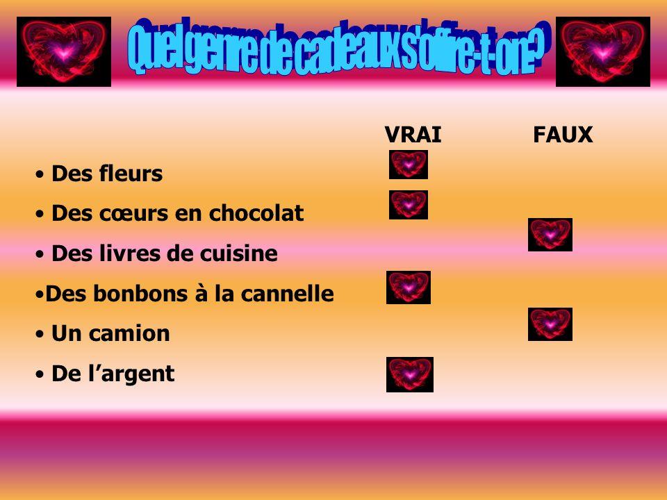 VRAI FAUX Des fleurs Des cœurs en chocolat Des livres de cuisine Des bonbons à la cannelle Un camion De largent