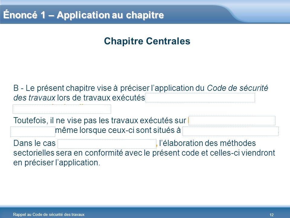 Rappel au Code de sécurité des travaux Énoncé 1 – Application au chapitre B - Le présent chapitre vise à préciser lapplication du Code de sécurité des