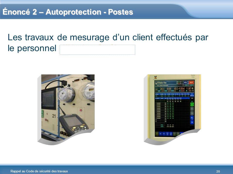 Rappel au Code de sécurité des travaux Les travaux de mesurage dun client effectués par le personnel dHydro-Québec. Énoncé 2 – Autoprotection - Postes