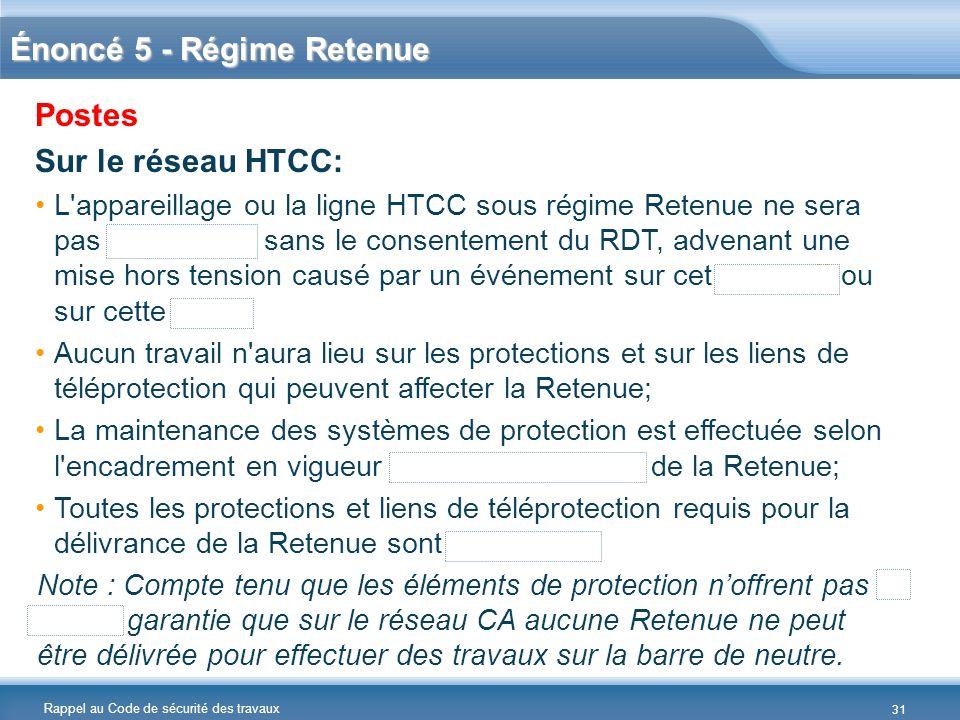 Rappel au Code de sécurité des travaux Énoncé 5 - Régime Retenue Postes Sur le réseau HTCC: L'appareillage ou la ligne HTCC sous régime Retenue ne ser