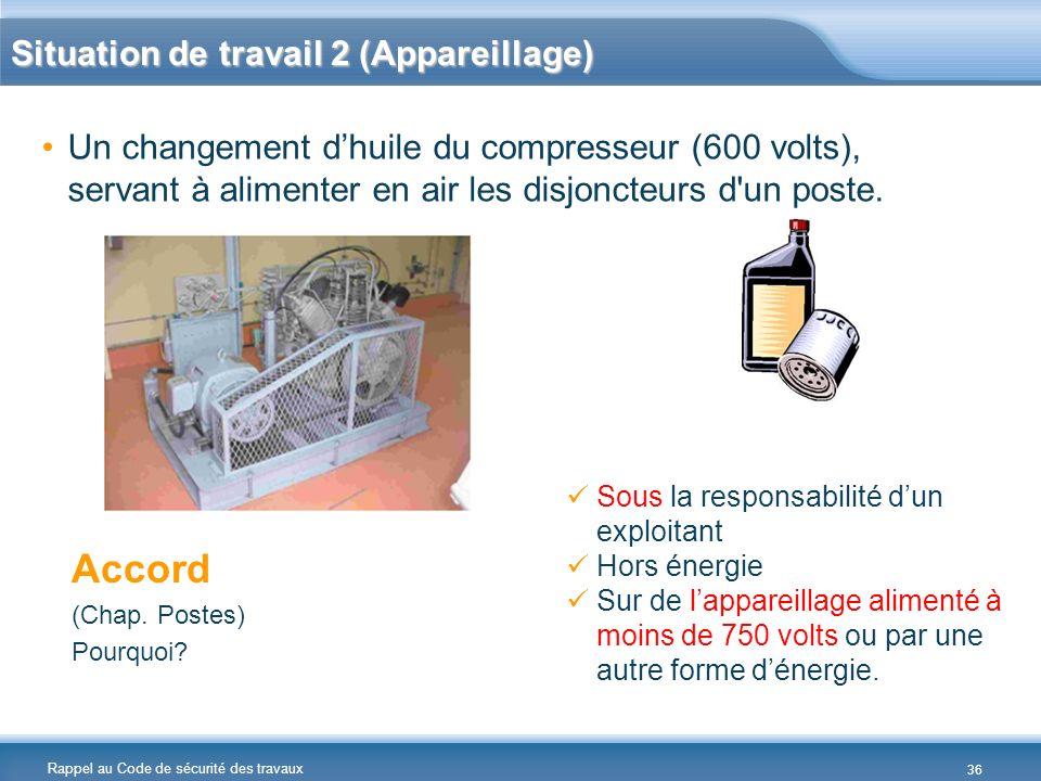 Rappel au Code de sécurité des travaux Un changement dhuile du compresseur (600 volts), servant à alimenter en air les disjoncteurs d'un poste. Accord