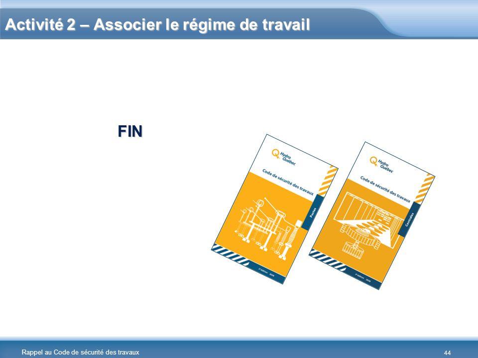 Rappel au Code de sécurité des travaux Activité 2 – Associer le régime de travail FIN 44