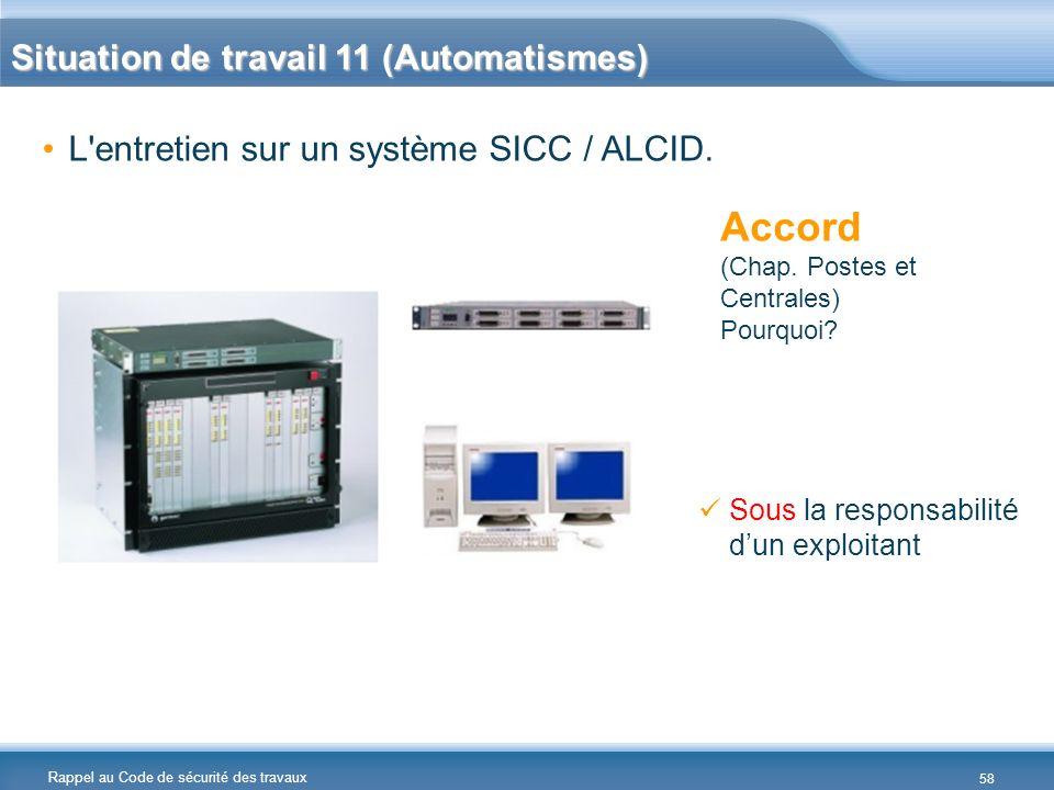 Rappel au Code de sécurité des travaux L'entretien sur un système SICC / ALCID. Accord (Chap. Postes et Centrales) Pourquoi? Sous la responsabilité du