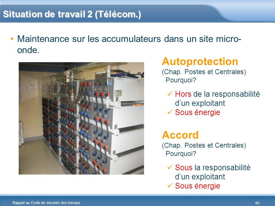 Rappel au Code de sécurité des travaux Situation de travail 2 (Télécom.) Maintenance sur les accumulateurs dans un site micro- onde. Autoprotection (C