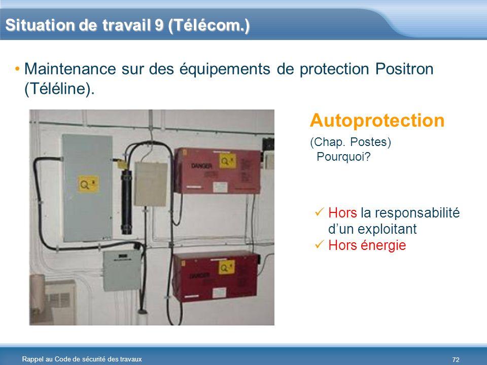Rappel au Code de sécurité des travaux Situation de travail 9 (Télécom.) Maintenance sur des équipements de protection Positron (Téléline). Autoprotec