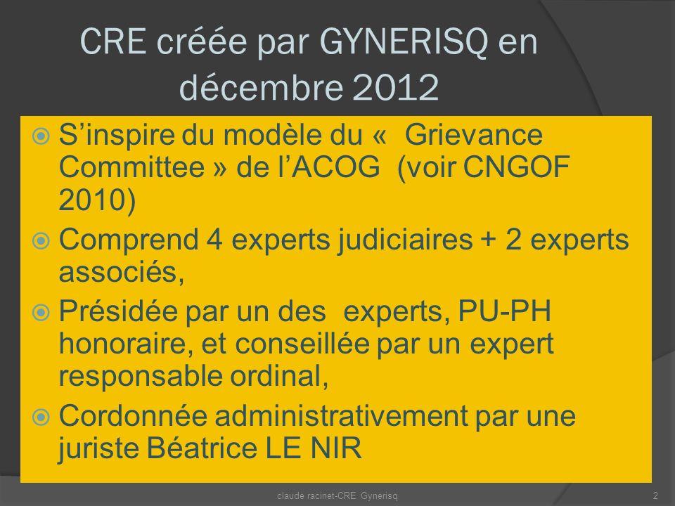 CRE créée par GYNERISQ en décembre 2012 Sinspire du modèle du « Grievance Committee » de lACOG (voir CNGOF 2010) Comprend 4 experts judiciaires + 2 experts associés, Présidée par un des experts, PU-PH honoraire, et conseillée par un expert responsable ordinal, Cordonnée administrativement par une juriste Béatrice LE NIR claude racinet-CRE Gynerisq2
