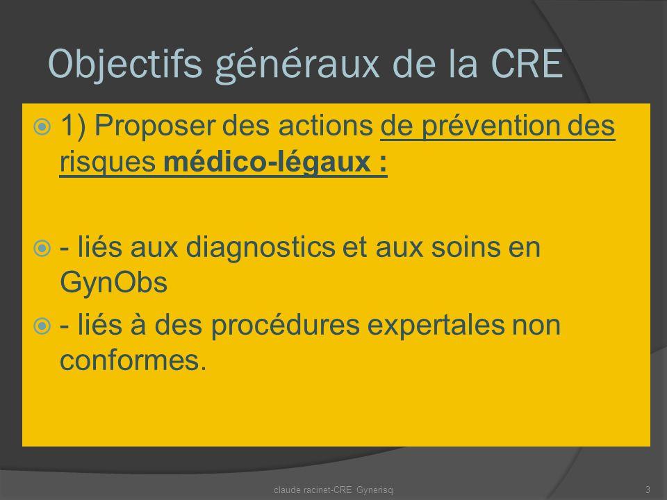 Objectifs généraux de la CRE 1) Proposer des actions de prévention des risques médico-légaux : - liés aux diagnostics et aux soins en GynObs - liés à des procédures expertales non conformes.