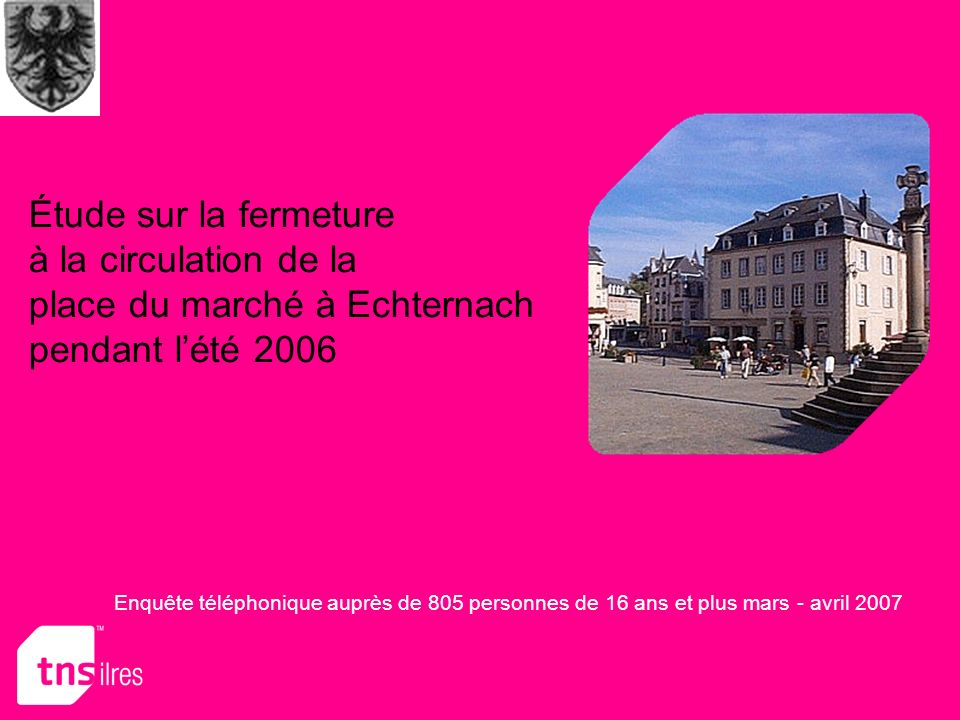 Étude sur la fermeture à la circulation de la place du marché à Echternach pendant lété 2006 Enquête téléphonique auprès de 805 personnes de 16 ans et plus mars - avril 2007