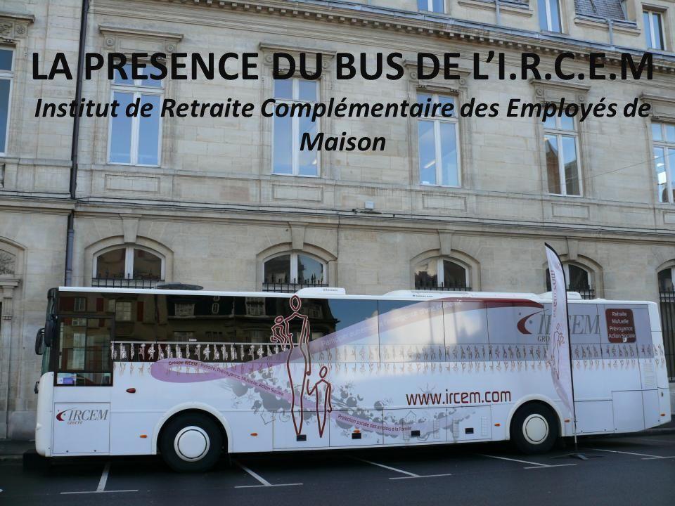 LA PRESENCE DU BUS DE LI.R.C.E.M Institut de Retraite Complémentaire des Employés de Maison