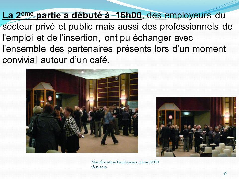 Manifestation Employeurs 14ème SEPH 18.11.2010 36 La 2 ème partie a débuté à 16h00, des employeurs du secteur privé et public mais aussi des professionnels de lemploi et de linsertion, ont pu échanger avec lensemble des partenaires présents lors dun moment convivial autour dun café.